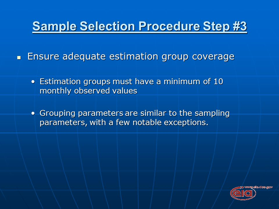Sample Selection Procedure Step #3 Ensure adequate estimation group coverage Ensure adequate estimation group coverage Estimation groups must have a minimum of 10 monthly observed valuesEstimation groups must have a minimum of 10 monthly observed values Grouping parameters are similar to the sampling parameters, with a few notable exceptions.Grouping parameters are similar to the sampling parameters, with a few notable exceptions.