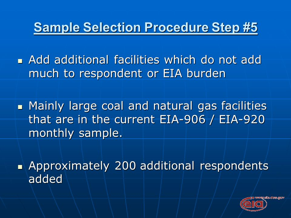 Sample Selection Procedure Step #5 Add additional facilities which do not add much to respondent or EIA burden Add additional facilities which do not add much to respondent or EIA burden Mainly large coal and natural gas facilities that are in the current EIA-906 / EIA-920 monthly sample.