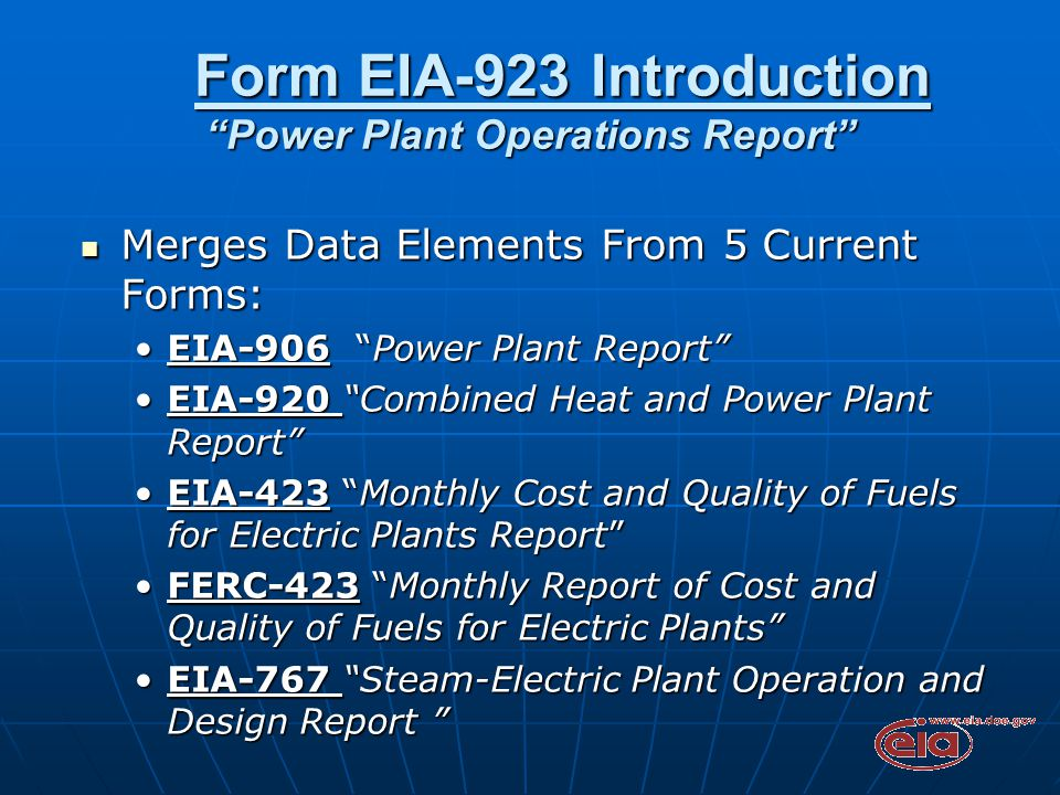 Form EIA-923 Introduction Power Plant Operations Report Form EIA-923 Introduction Power Plant Operations Report Merges Data Elements From 5 Current Forms: Merges Data Elements From 5 Current Forms: EIA-906 Power Plant Report EIA-906 Power Plant Report EIA-920 Combined Heat and Power Plant Report EIA-920 Combined Heat and Power Plant Report EIA-423 Monthly Cost and Quality of Fuels for Electric Plants Report EIA-423 Monthly Cost and Quality of Fuels for Electric Plants Report FERC-423 Monthly Report of Cost and Quality of Fuels for Electric Plants FERC-423 Monthly Report of Cost and Quality of Fuels for Electric Plants EIA-767 Steam-Electric Plant Operation and Design Report EIA-767 Steam-Electric Plant Operation and Design Report