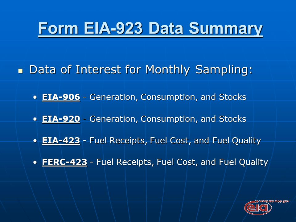 Form EIA-923 Data Summary Form EIA-923 Data Summary Data of Interest for Monthly Sampling: Data of Interest for Monthly Sampling: EIA-906 - Generation, Consumption, and StocksEIA-906 - Generation, Consumption, and Stocks EIA-920 - Generation, Consumption, and StocksEIA-920 - Generation, Consumption, and Stocks EIA-423 - Fuel Receipts, Fuel Cost, and Fuel QualityEIA-423 - Fuel Receipts, Fuel Cost, and Fuel Quality FERC-423 - Fuel Receipts, Fuel Cost, and Fuel QualityFERC-423 - Fuel Receipts, Fuel Cost, and Fuel Quality