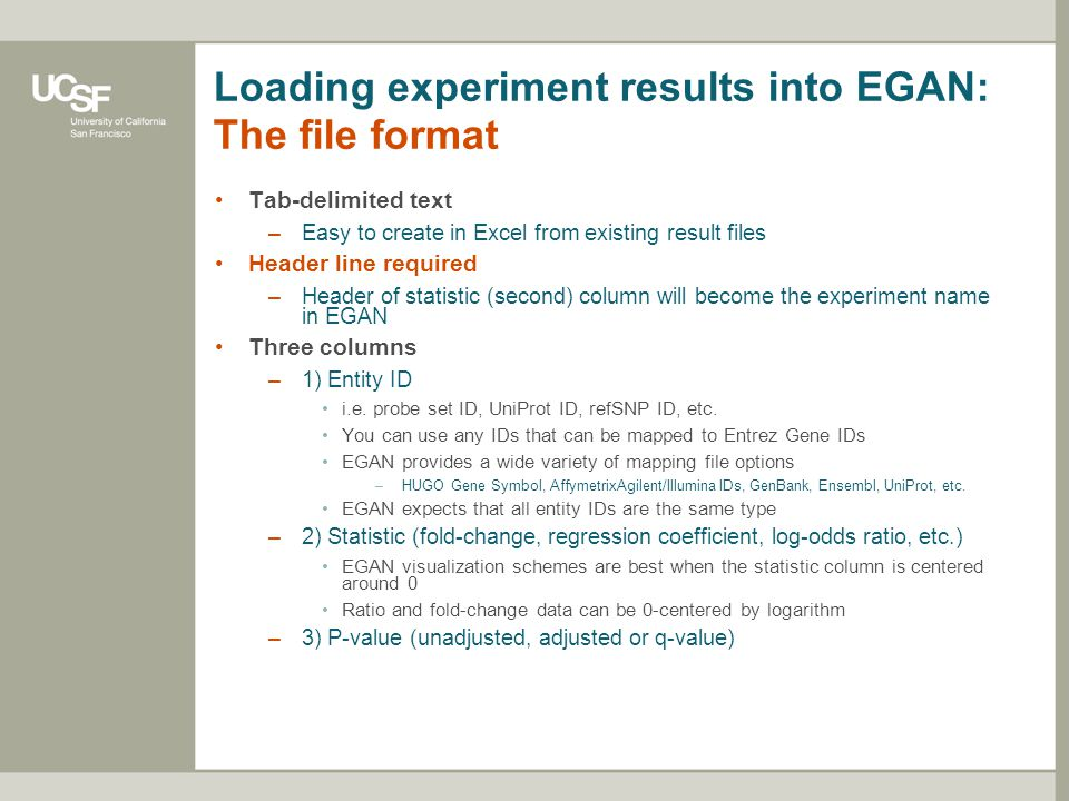 Loading experiment results into EGAN: An example Header line: the statistic (second) column header should be descriptive Each row represents the analysis result for one entity in the experiment Three columns: ID, statistic, p-value