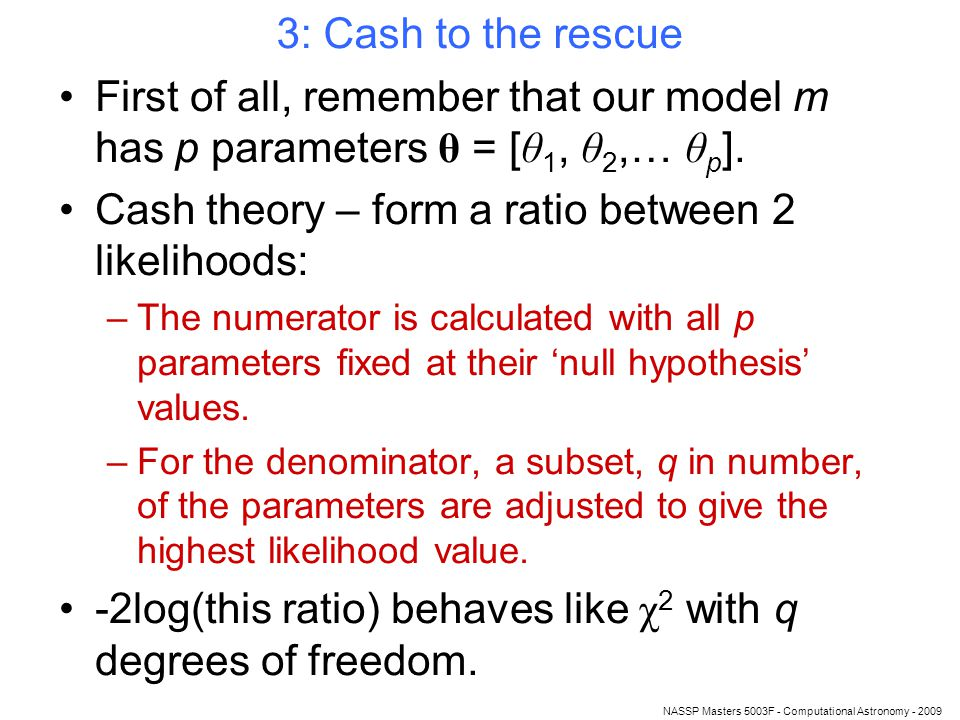 NASSP Masters 5003F - Computational Astronomy - 2009 3: Cash to the rescue First of all, remember that our model m has p parameters θ = [ θ 1, θ 2,… θ p ].
