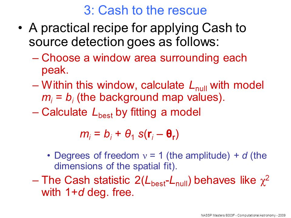 NASSP Masters 5003F - Computational Astronomy - 2009 3: Cash to the rescue A practical recipe for applying Cash to source detection goes as follows: –Choose a window area surrounding each peak.