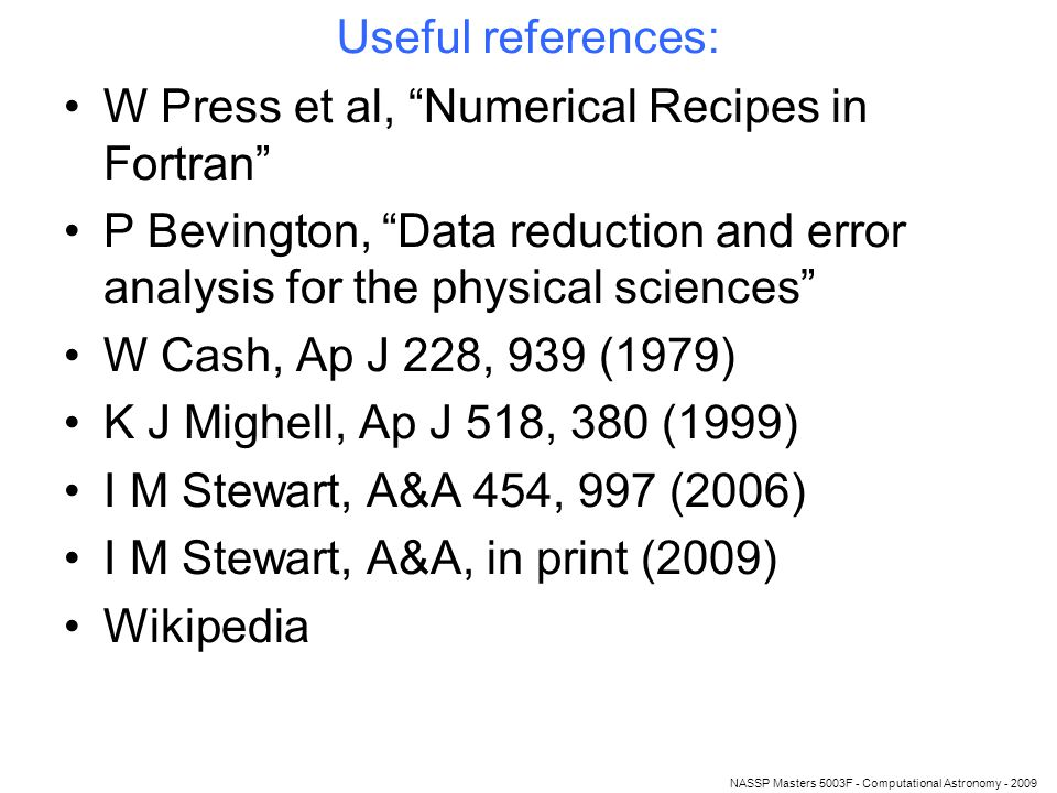 NASSP Masters 5003F - Computational Astronomy - 2009 Useful references: W Press et al, Numerical Recipes in Fortran P Bevington, Data reduction and error analysis for the physical sciences W Cash, Ap J 228, 939 (1979) K J Mighell, Ap J 518, 380 (1999) I M Stewart, A&A 454, 997 (2006) I M Stewart, A&A, in print (2009) Wikipedia