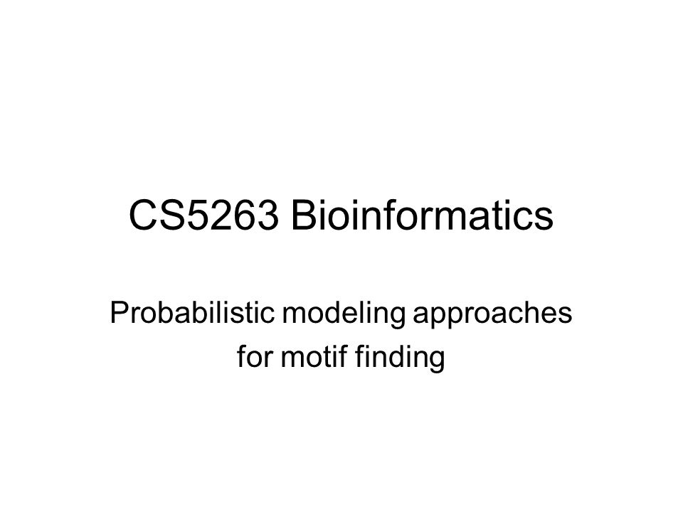 CS5263 Bioinformatics Probabilistic modeling approaches for motif finding