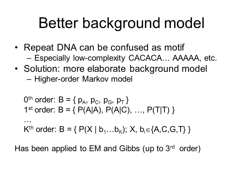 Better background model Repeat DNA can be confused as motif –Especially low-complexity CACACA… AAAAA, etc.