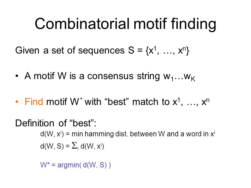 Combinatorial motif finding Given a set of sequences S = {x 1, …, x n } A motif W is a consensus string w 1 …w K Find motif W * with best match to x 1, …, x n Definition of best : d(W, x i ) = min hamming dist.