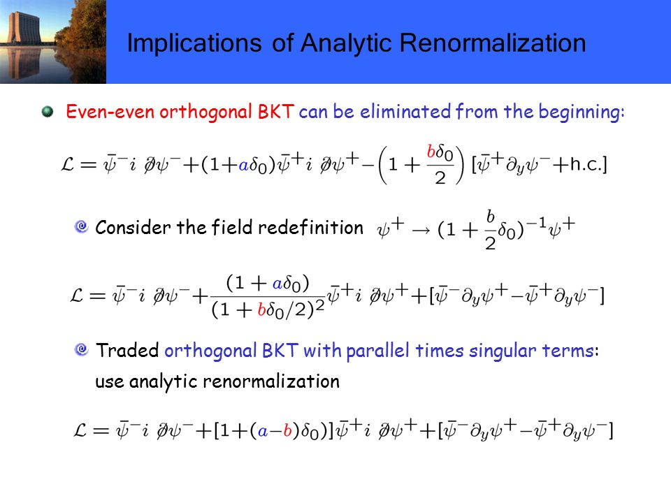 Implications of Analytic Renormalization Even-even orthogonal BKT can be eliminated from the beginning: Consider the field redefinition Traded orthogonal BKT with parallel times singular terms: use analytic renormalization