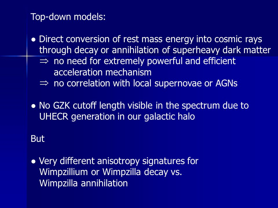 Top-down models: ● Direct conversion of rest mass energy into cosmic rays through decay or annihilation of superheavy dark matter no need for extremely powerful and efficient acceleration mechanism no correlation with local supernovae or AGNs ● No GZK cutoff length visible in the spectrum due to UHECR generation in our galactic halo But ● Very different anisotropy signatures for Wimpzillium or Wimpzilla decay vs.