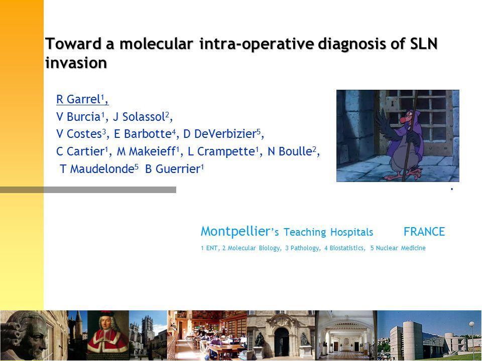 Toward a molecular intra-operative diagnosis of SLN invasion R Garrel 1, V Burcia 1, J Solassol 2, V Costes 3, E Barbotte 4, D DeVerbizier 5, C Cartier 1, M Makeieff 1, L Crampette 1, N Boulle 2, T Maudelonde 5 B Guerrier 1.