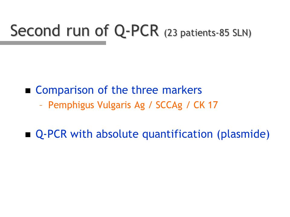 Second run of Q-PCR (23 patients-85 SLN) n Comparison of the three markers –Pemphigus Vulgaris Ag / SCCAg / CK 17 n Q-PCR with absolute quantification (plasmide)