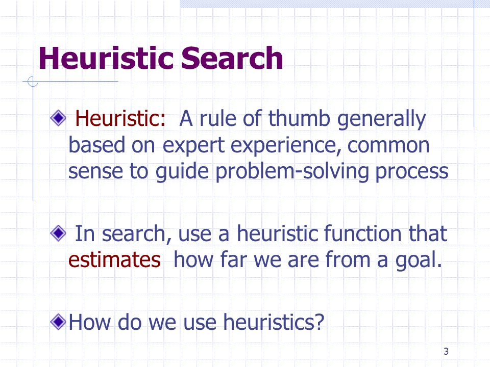 3 Heuristic Search Heuristic: A rule of thumb generally based on expert experience, common sense to guide problem-solving process In search, use a heuristic function that estimates how far we are from a goal.