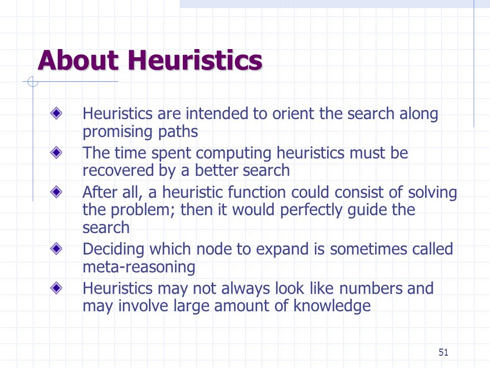 51 About Heuristics Heuristics are intended to orient the search along promising paths The time spent computing heuristics must be recovered by a better search After all, a heuristic function could consist of solving the problem; then it would perfectly guide the search Deciding which node to expand is sometimes called meta-reasoning Heuristics may not always look like numbers and may involve large amount of knowledge