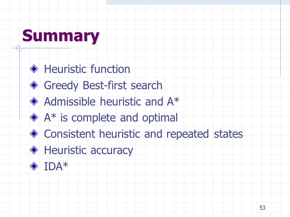 53 Summary Heuristic function Greedy Best-first search Admissible heuristic and A* A* is complete and optimal Consistent heuristic and repeated states Heuristic accuracy IDA*