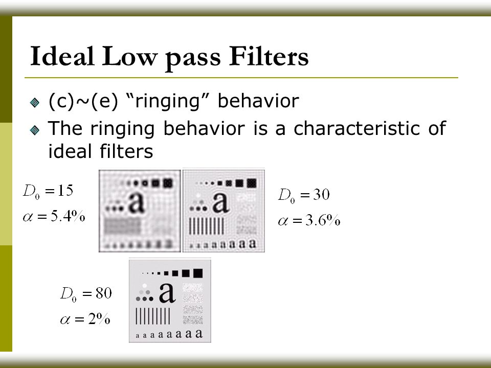 Ideal Low pass Filters (c)~(e) ringing behavior The ringing behavior is a characteristic of ideal filters