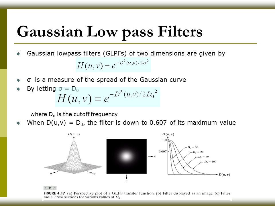 Gaussian Low pass Filters Gaussian lowpass filters (GLPFs) of two dimensions are given by σ is a measure of the spread of the Gaussian curve By letting σ = D 0 where D 0 is the cutoff frequency When D(u,v) = D 0, the filter is down to 0.607 of its maximum value