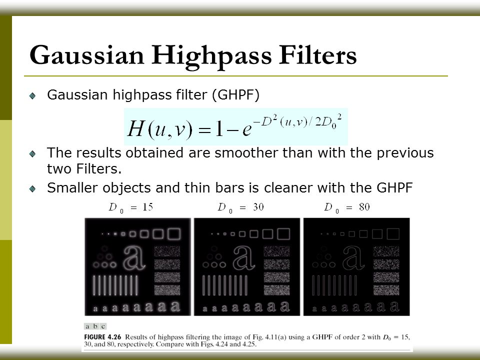 Gaussian Highpass Filters Gaussian highpass filter (GHPF) The results obtained are smoother than with the previous two Filters.