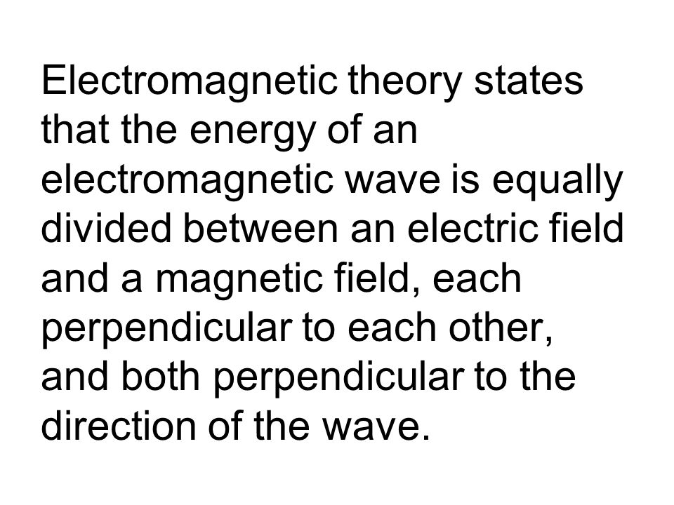 Electromagnetic theory states that the energy of an electromagnetic wave is equally divided between an electric field and a magnetic field, each perpendicular to each other, and both perpendicular to the direction of the wave.