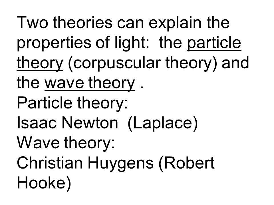 Two theories can explain the properties of light: the particle theory (corpuscular theory) and the wave theory.