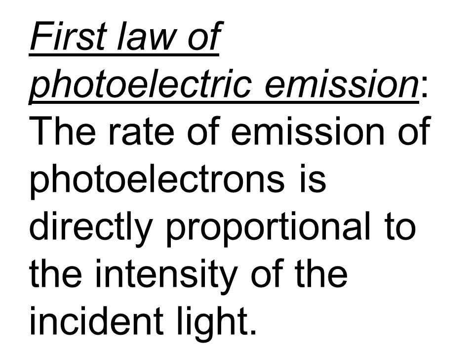 First law of photoelectric emission: The rate of emission of photoelectrons is directly proportional to the intensity of the incident light.