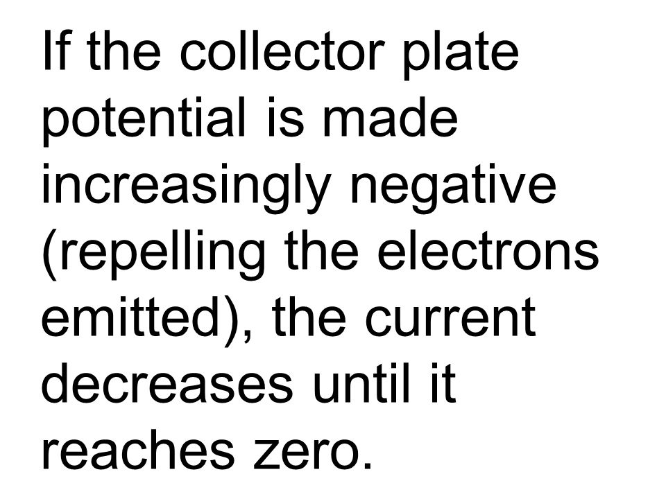 If the collector plate potential is made increasingly negative (repelling the electrons emitted), the current decreases until it reaches zero.