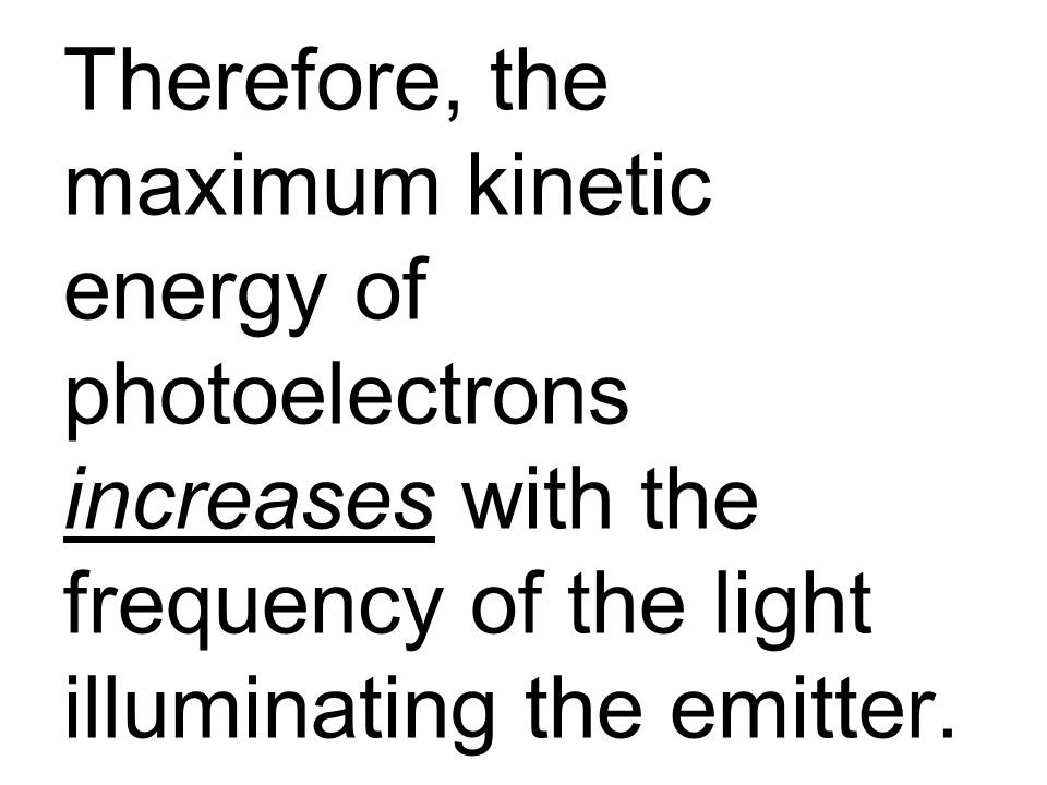 Therefore, the maximum kinetic energy of photoelectrons increases with the frequency of the light illuminating the emitter.