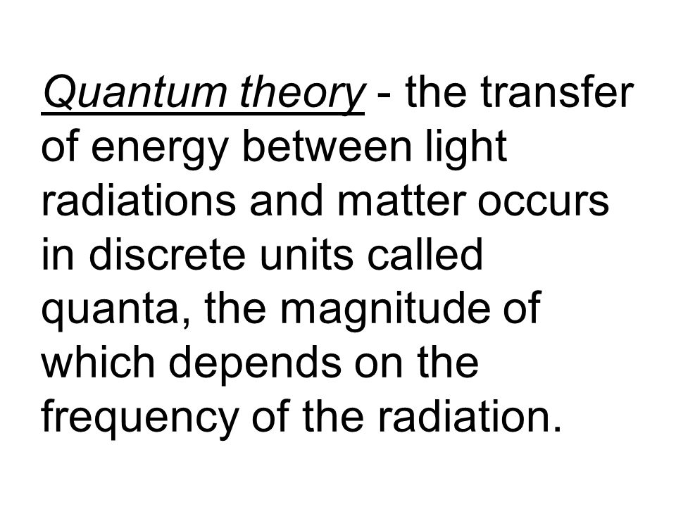 Quantum theory - the transfer of energy between light radiations and matter occurs in discrete units called quanta, the magnitude of which depends on the frequency of the radiation.