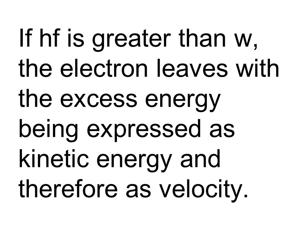 If hf is greater than w, the electron leaves with the excess energy being expressed as kinetic energy and therefore as velocity.