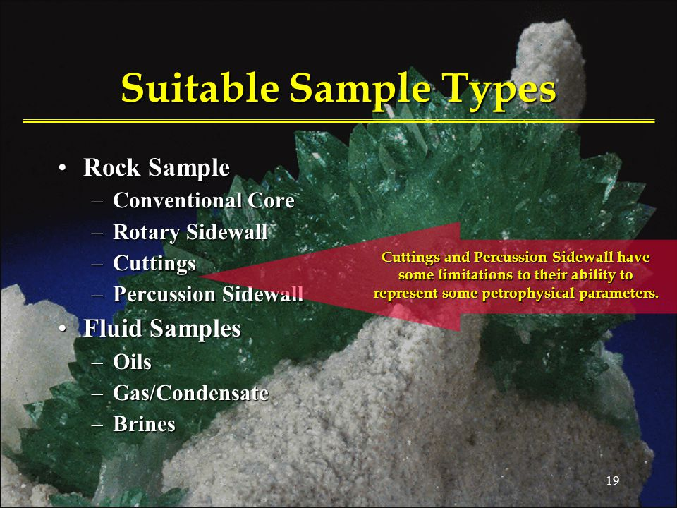19 Suitable Sample Types Rock SampleRock Sample –Conventional Core –Rotary Sidewall –Cuttings –Percussion Sidewall Fluid SamplesFluid Samples –Oils –Gas/Condensate –Brines Cuttings and Percussion Sidewall have some limitations to their ability to represent some petrophysical parameters.