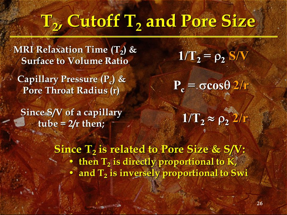 26 T 2, Cutoff T 2 and Pore Size MRI Relaxation Time (T 2 ) & Surface to Volume Ratio Capillary Pressure (P c ) & Pore Throat Radius (r) Since S/V of a capillary tube = 2/r then; Since T 2 is related to Pore Size & S/V: then T 2 is directly proportional to K, then T 2 is directly proportional to K, and T 2 is inversely proportional to Swi and T 2 is inversely proportional to Swi 1/T 2 =  2 S/V P c =  cos  2/r 1/T 2   2 2/r