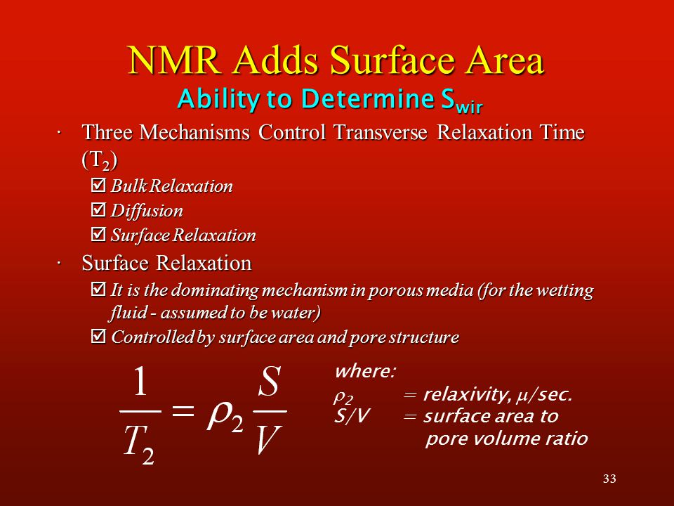 33 NMR Adds Surface Area ·Three Mechanisms Control Transverse Relaxation Time (T 2 ) þBulk Relaxation þDiffusion þSurface Relaxation ·Surface Relaxation þIt is the dominating mechanism in porous media (for the wetting fluid - assumed to be water) þControlled by surface area and pore structure Ability to Determine S wir where:  2 = relaxivity,  /sec.