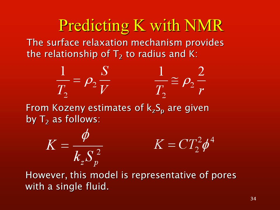 34 Predicting K with NMR From Kozeny estimates of k z S p are given by T 2 as follows: The surface relaxation mechanism provides the relationship of T 2 to radius and K: However, this model is representative of pores with a single fluid.