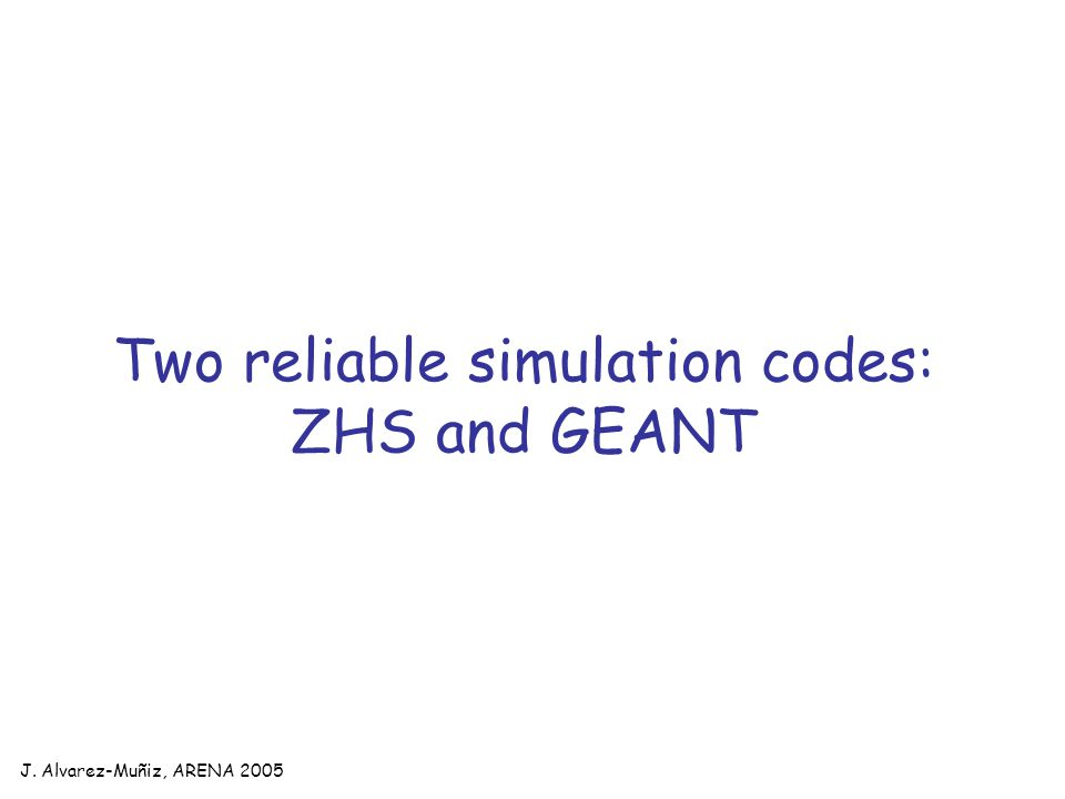 J. Alvarez-Muñiz, ARENA 2005 Two reliable simulation codes: ZHS and GEANT
