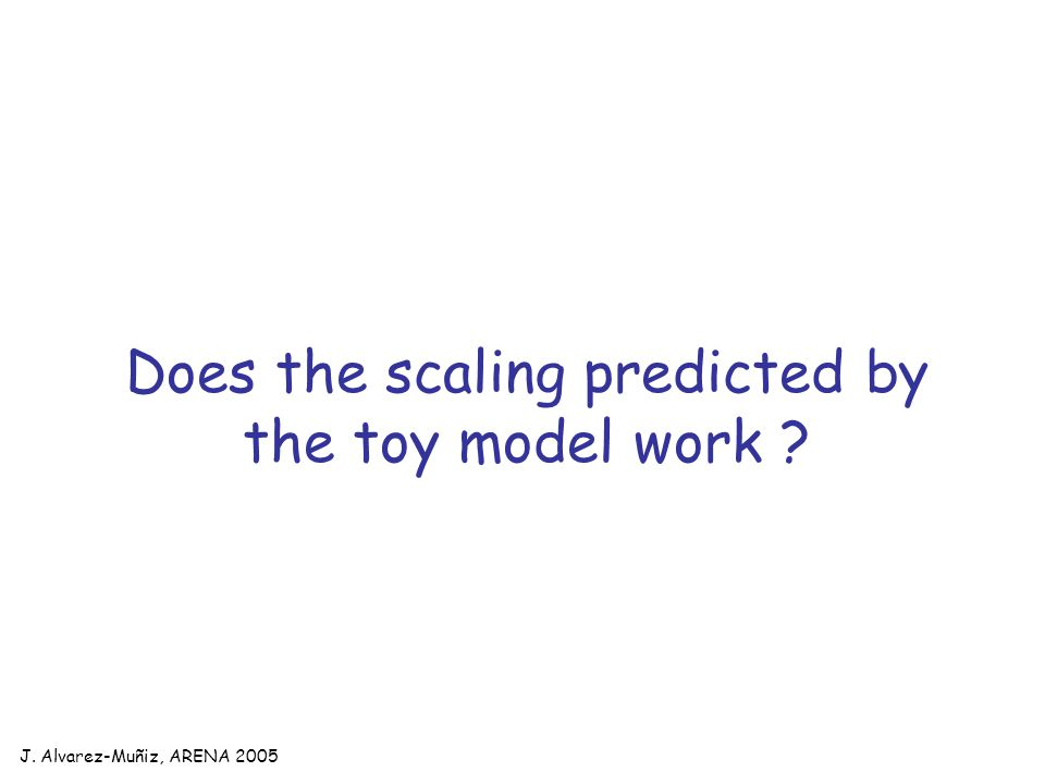 J. Alvarez-Muñiz, ARENA 2005 Does the scaling predicted by the toy model work ?