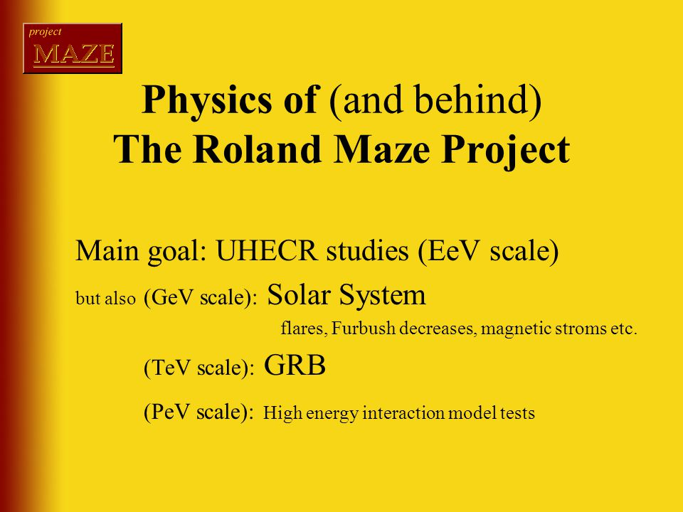 Physics of (and behind) The Roland Maze Project Main goal: UHECR studies (EeV scale) but also (GeV scale): Solar System flares, Furbush decreases, magnetic stroms etc.