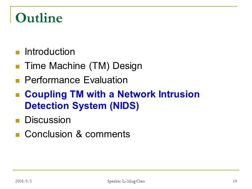 2008/9/5 Speaker: Li-Ming Chen 19 Outline Introduction Time Machine (TM) Design Performance Evaluation Coupling TM with a Network Intrusion Detection System (NIDS) Discussion Conclusion & comments