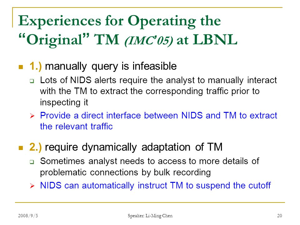 2008/9/5 Speaker: Li-Ming Chen 20 Experiences for Operating the Original TM (IMC ' 05) at LBNL 1.) manually query is infeasible  Lots of NIDS alerts require the analyst to manually interact with the TM to extract the corresponding traffic prior to inspecting it  Provide a direct interface between NIDS and TM to extract the relevant traffic 2.) require dynamically adaptation of TM  Sometimes analyst needs to access to more details of problematic connections by bulk recording  NIDS can automatically instruct TM to suspend the cutoff