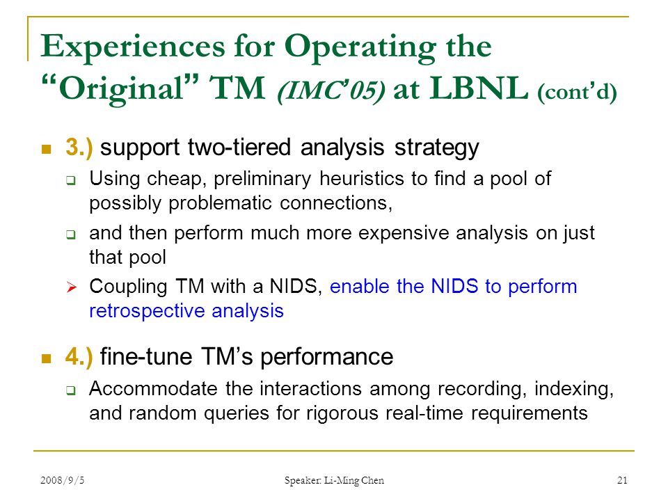 2008/9/5 Speaker: Li-Ming Chen 21 Experiences for Operating the Original TM (IMC ' 05) at LBNL (cont ' d) 3.) support two-tiered analysis strategy  Using cheap, preliminary heuristics to find a pool of possibly problematic connections,  and then perform much more expensive analysis on just that pool  Coupling TM with a NIDS, enable the NIDS to perform retrospective analysis 4.) fine-tune TM's performance  Accommodate the interactions among recording, indexing, and random queries for rigorous real-time requirements