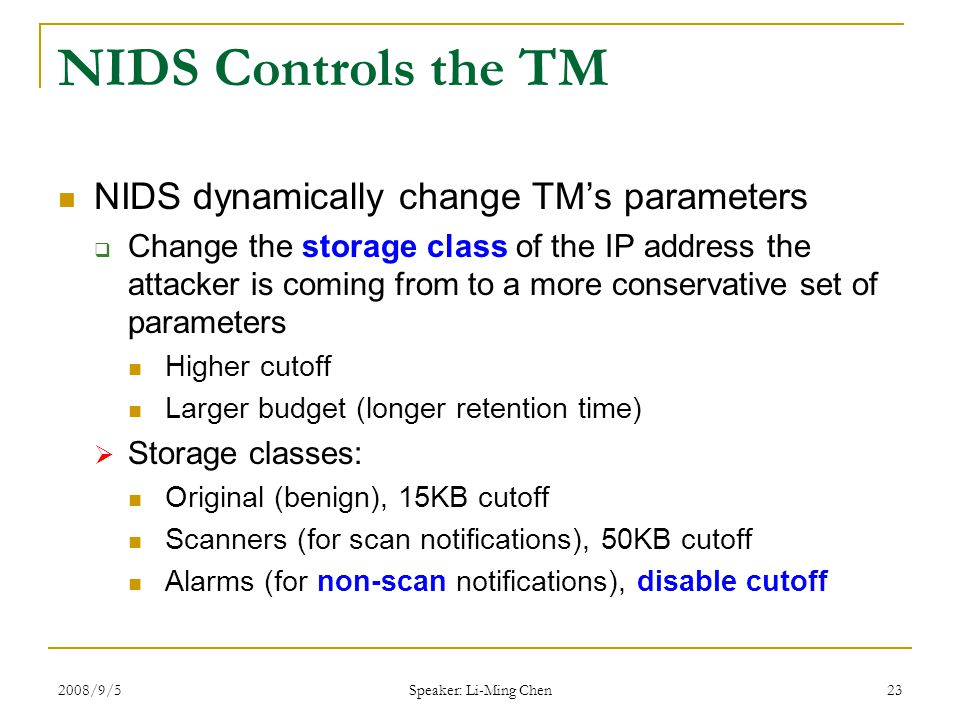 2008/9/5 Speaker: Li-Ming Chen 23 NIDS Controls the TM NIDS dynamically change TM's parameters  Change the storage class of the IP address the attacker is coming from to a more conservative set of parameters Higher cutoff Larger budget (longer retention time)  Storage classes: Original (benign), 15KB cutoff Scanners (for scan notifications), 50KB cutoff Alarms (for non-scan notifications), disable cutoff