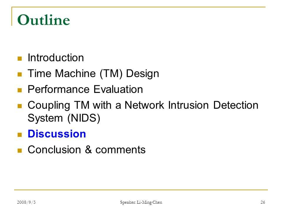 2008/9/5 Speaker: Li-Ming Chen 26 Outline Introduction Time Machine (TM) Design Performance Evaluation Coupling TM with a Network Intrusion Detection System (NIDS) Discussion Conclusion & comments