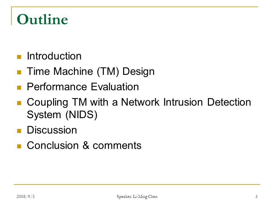 2008/9/5 Speaker: Li-Ming Chen 3 Outline Introduction Time Machine (TM) Design Performance Evaluation Coupling TM with a Network Intrusion Detection System (NIDS) Discussion Conclusion & comments
