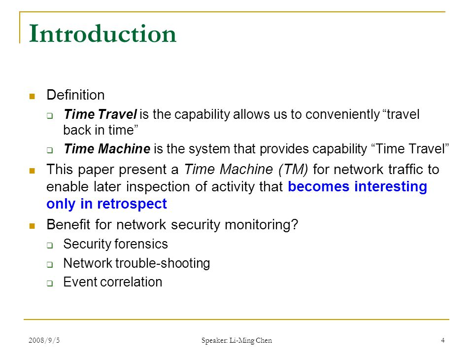 2008/9/5 Speaker: Li-Ming Chen 4 Introduction Definition  Time Travel is the capability allows us to conveniently travel back in time  Time Machine is the system that provides capability Time Travel This paper present a Time Machine (TM) for network traffic to enable later inspection of activity that becomes interesting only in retrospect Benefit for network security monitoring.