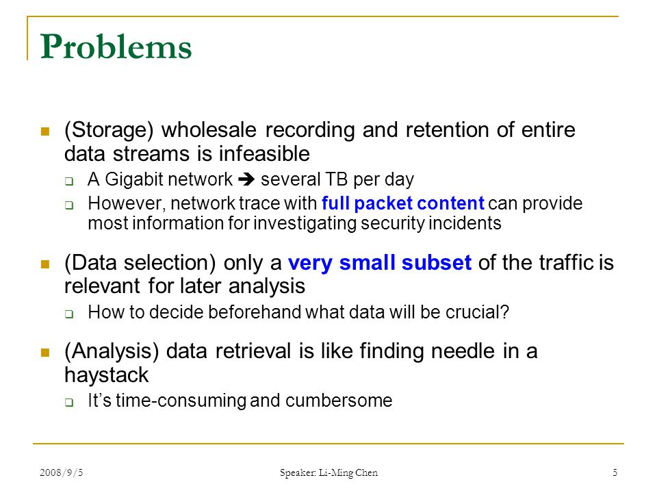 2008/9/5 Speaker: Li-Ming Chen 6 Common Practice at LBNL (Before using TM) LBNL: Lawrence Berkeley National Laboratory  About 10,000 hosts  10Gbps Internet connectivity  1-2TB per day 320 Mbps (37 Kpps) at busy-hour (IMC'05) Bulk-recording with tcpdump  Due to the storage constrains Omit key services (HTTP, FTP, etc.) Omit some high volume hosts  Manual analysis of traces after incident  The omissions constitutes a blind spot during analysis  Increasing number of attacks carried out over HTTP