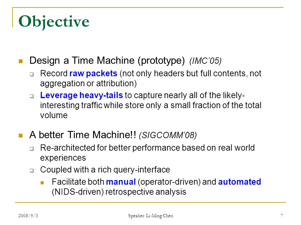 2008/9/5 Speaker: Li-Ming Chen 28 Conclusion Build an evaluated efficient Time Machine  Support commodity hardware for Gigabit networks  Used operationally Cutoff heuristic: keep first N bytes of every connection  Reduce volume typically by more than 90%  Retain days/weeks of full payload traffic traces Coupled TM with a NIDS (Bro)  Improved forensics support  Automatic queries for deeper inspection
