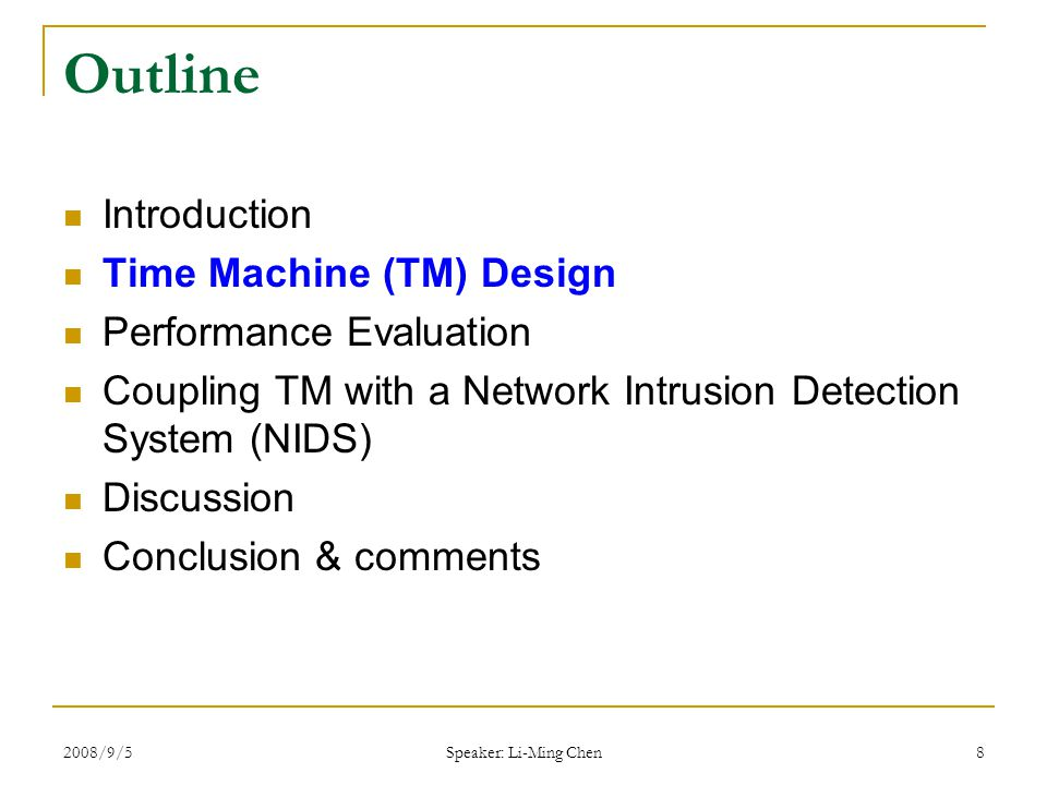 2008/9/5 Speaker: Li-Ming Chen 8 Outline Introduction Time Machine (TM) Design Performance Evaluation Coupling TM with a Network Intrusion Detection System (NIDS) Discussion Conclusion & comments