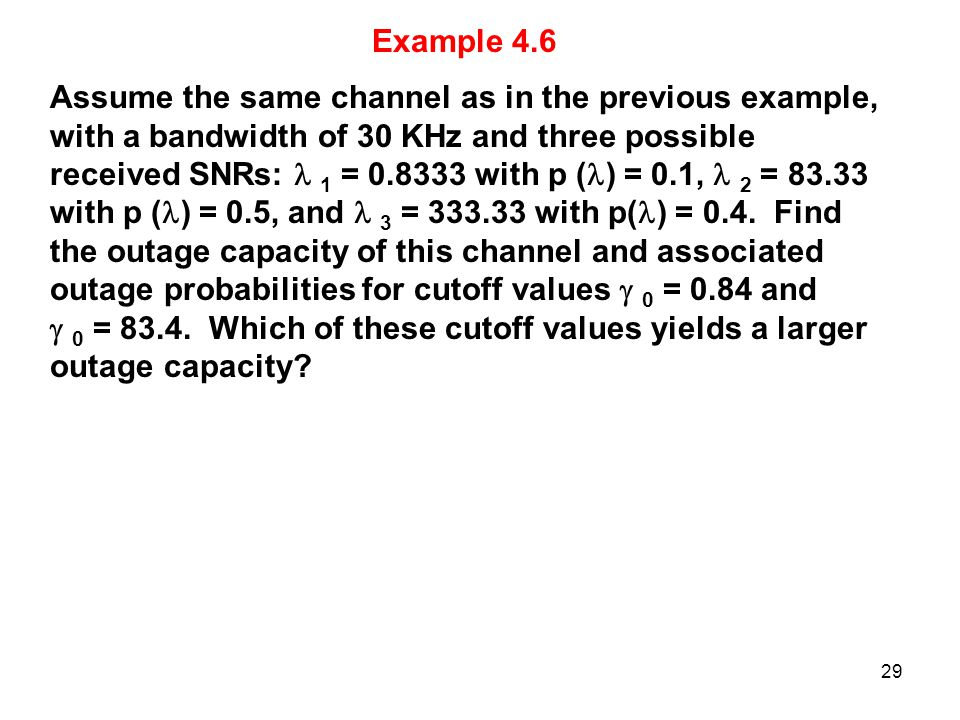 Example 4.6 Assume the same channel as in the previous example, with a bandwidth of 30 KHz and three possible received SNRs: 1 = 0.8333 with p ( ) = 0