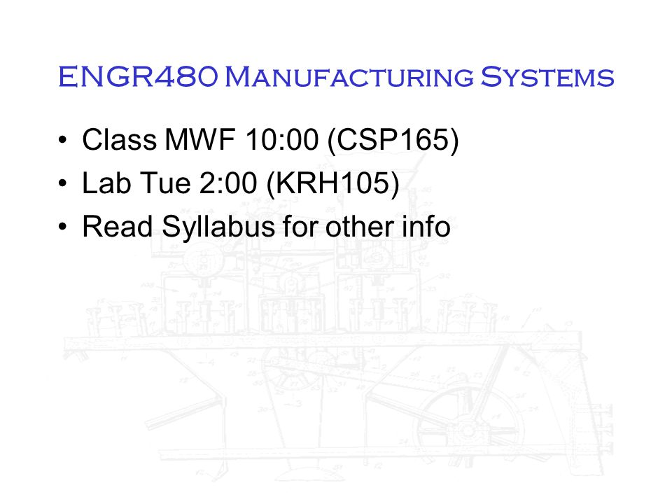 ENGR480 Manufacturing Systems Class MWF 10:00 (CSP165) Lab Tue 2:00 (KRH105) Read Syllabus for other info