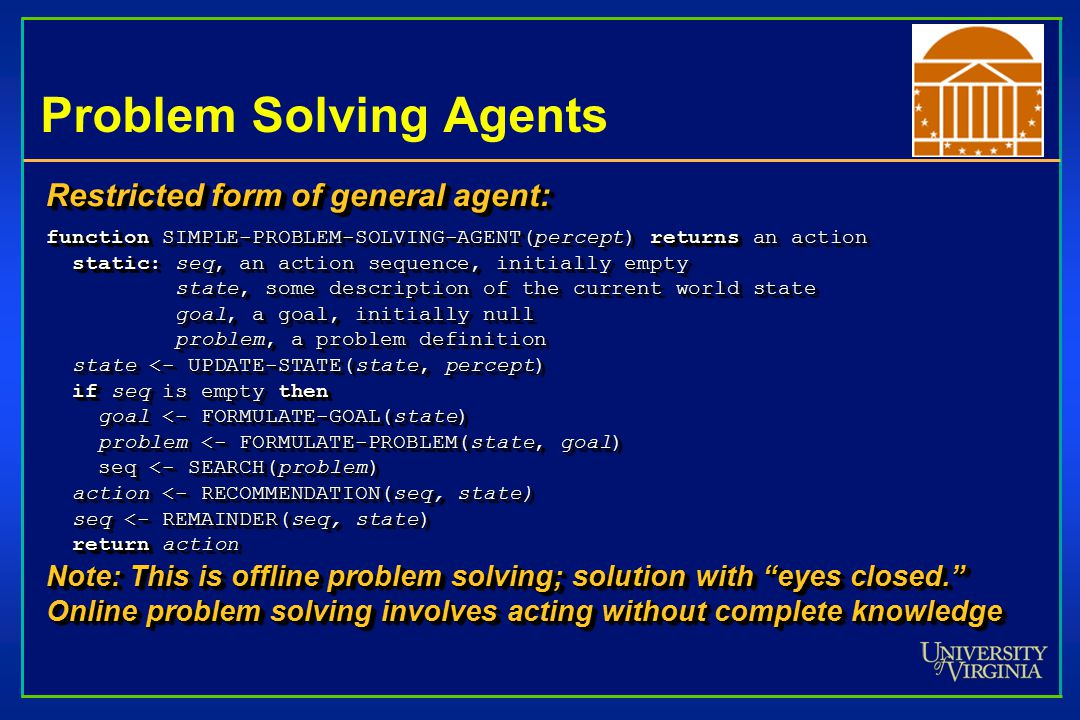 Problem Solving Agents Restricted form of general agent: function SIMPLE-PROBLEM-SOLVING-AGENT(percept) returns an action static: seq, an action sequence, initially empty static: seq, an action sequence, initially empty state, some description of the current world state state, some description of the current world state goal, a goal, initially null goal, a goal, initially null problem, a problem definition problem, a problem definition state <- UPDATE-STATE(state, percept) state <- UPDATE-STATE(state, percept) if seq is empty then if seq is empty then goal <- FORMULATE-GOAL(state) goal <- FORMULATE-GOAL(state) problem <- FORMULATE-PROBLEM(state, goal) problem <- FORMULATE-PROBLEM(state, goal) seq <- SEARCH(problem) seq <- SEARCH(problem) action <- RECOMMENDATION(seq, state) action <- RECOMMENDATION(seq, state) seq <- REMAINDER(seq, state) seq <- REMAINDER(seq, state) return action return action Note: This is offline problem solving; solution with eyes closed. Online problem solving involves acting without complete knowledge Restricted form of general agent: function SIMPLE-PROBLEM-SOLVING-AGENT(percept) returns an action static: seq, an action sequence, initially empty static: seq, an action sequence, initially empty state, some description of the current world state state, some description of the current world state goal, a goal, initially null goal, a goal, initially null problem, a problem definition problem, a problem definition state <- UPDATE-STATE(state, percept) state <- UPDATE-STATE(state, percept) if seq is empty then if seq is empty then goal <- FORMULATE-GOAL(state) goal <- FORMULATE-GOAL(state) problem <- FORMULATE-PROBLEM(state, goal) problem <- FORMULATE-PROBLEM(state, goal) seq <- SEARCH(problem) seq <- SEARCH(problem) action <- RECOMMENDATION(seq, state) action <- RECOMMENDATION(seq, state) seq <- REMAINDER(seq, state) seq <- REMAINDER(seq, state) return action return action Note: This is offline problem solving; solution with eyes closed. Online problem solving involves acting without complete knowledge