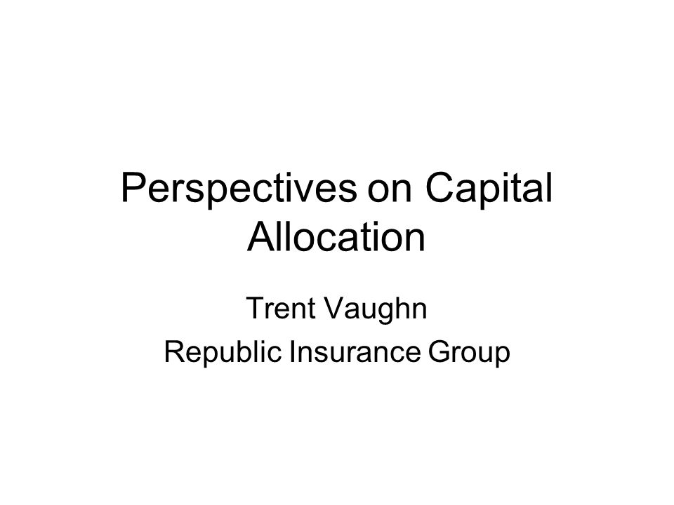 Perspectives on Capital Allocation Trent Vaughn Republic Insurance Group