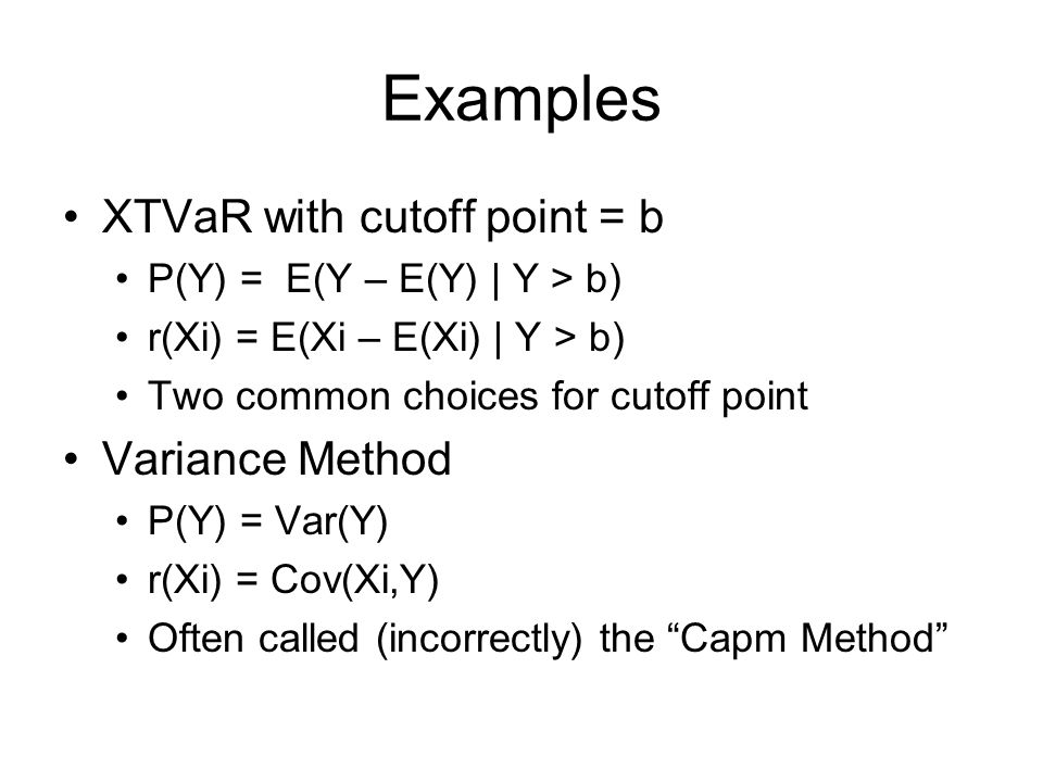Examples XTVaR with cutoff point = b P(Y) = E(Y – E(Y) | Y > b) r(Xi) = E(Xi – E(Xi) | Y > b) Two common choices for cutoff point Variance Method P(Y) = Var(Y) r(Xi) = Cov(Xi,Y) Often called (incorrectly) the Capm Method